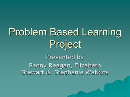 Problem Based Learning Project Presented by Penny Reagan, Elizabeth Stewart & Stephanie Watkins.