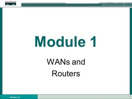 1 Version 3.1 Module 1 WANs and Routers. 2 Version 3.1 WANS WAN operates at the physical layer and the data link layer of the OSI reference model. Provide.