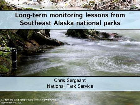 Long-term monitoring lessons from Southeast Alaska national parks Chris Sergeant National Park Service Stream and Lake Temperature Monitoring Workshop.