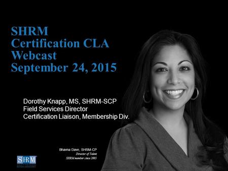 SHRM Certification CLA Webcast September 24, 2015 Dorothy Knapp, MS, SHRM-SCP Field Services Director Certification Liaison, Membership Div. Bhavna Dave,