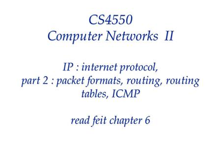 CS4550 Computer Networks II IP : internet protocol, part 2 : packet formats, routing, routing tables, ICMP read feit chapter 6.