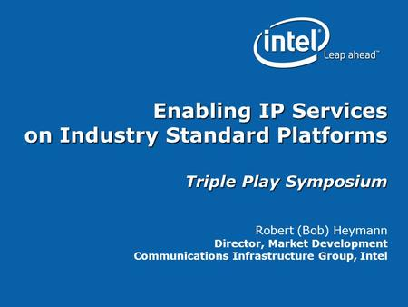 Enabling IP Services on Industry Standard Platforms Triple Play Symposium Robert (Bob) Heymann Director, Market Development Communications Infrastructure.