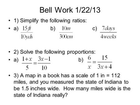 Bell Work 1/22/13 1) Simplify the following ratios: a)b)c) 2) Solve the following proportions: a)b) 3) A map in a book has a scale of 1 in = 112 miles,