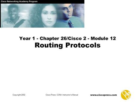 Www.ciscopress.com Copyright 2002Cisco Press: CCNA Instructor's Manual Year 1 - Chapter 26/Cisco 2 - Module 12 Routing Protocols.
