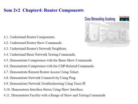 Sem 2v2 Chapter4: Router Components 4.1. Understand Router Components. 4.2. Understand Router Show Commands. 4.3. Understand Router's Network Neighbors.