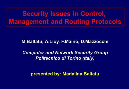 Security Issues in Control, Management and Routing Protocols M.Baltatu, A.Lioy, F.Maino, D.Mazzocchi Computer and Network Security Group Politecnico di.