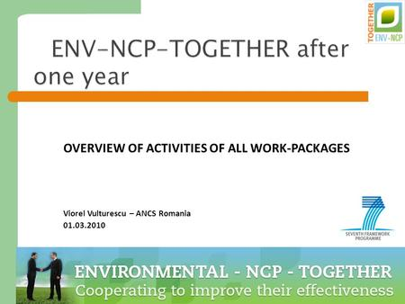 1 ENV-NCP-TOGETHER after one year OVERVIEW OF ACTIVITIES OF ALL WORK-PACKAGES Viorel Vulturescu – ANCS Romania 01.03.2010.