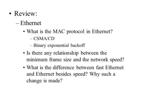 Review: –Ethernet What is the MAC protocol in Ethernet? –CSMA/CD –Binary exponential backoff Is there any relationship between the minimum frame size and.