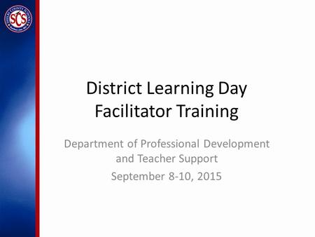 District Learning Day Facilitator Training Department of Professional Development and Teacher Support September 8-10, 2015.