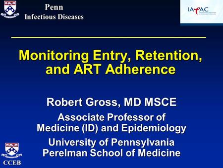 Monitoring Entry, Retention, and ART Adherence Robert Gross, MD MSCE Associate Professor of Medicine (ID) and Epidemiology University of Pennsylvania Perelman.
