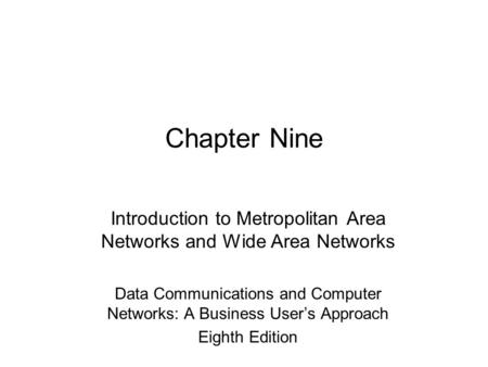 Chapter Nine Introduction to Metropolitan Area Networks and Wide Area Networks Data Communications and Computer Networks: A Business User's Approach Eighth.