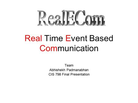 Real Time Event Based Communication Team Abhishekh Padmanabhan CIS 798 Final Presentation.