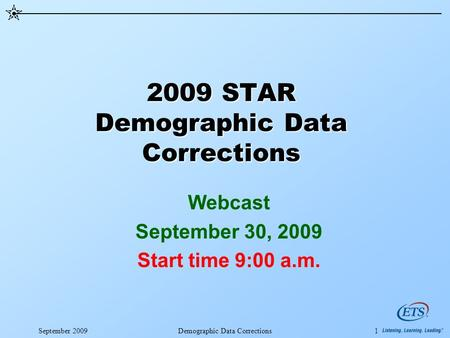September 2009Demographic Data Corrections1 2009 STAR Demographic Data Corrections Webcast September 30, 2009 Start time 9:00 a.m.