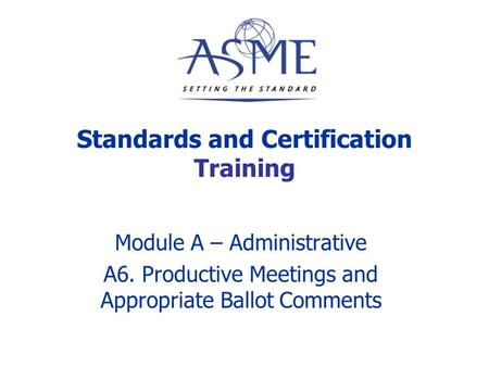 Standards and Certification Training Module A – Administrative A6. Productive Meetings and Appropriate Ballot Comments.