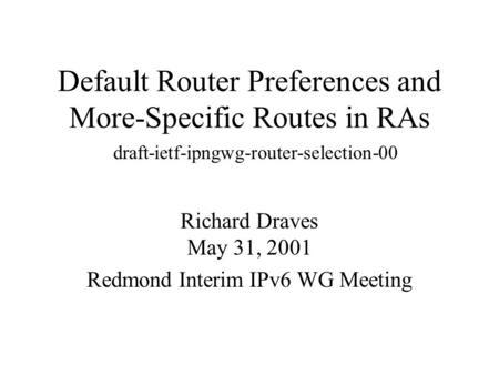 Default Router Preferences and More-Specific Routes in RAs Richard Draves May 31, 2001 Redmond Interim IPv6 WG Meeting draft-ietf-ipngwg-router-selection-00.
