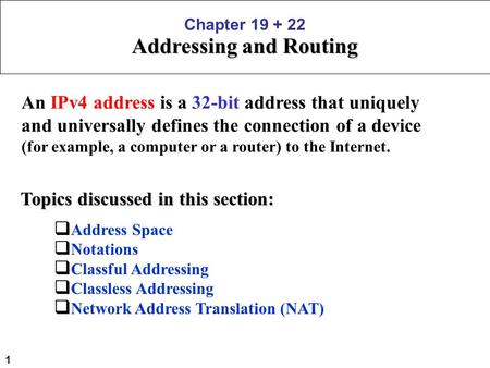 1 Chapter 19 + 22 Addressing and Routing An IPv4 address is a 32-bit address that uniquely and universally defines the connection of a device (for example,