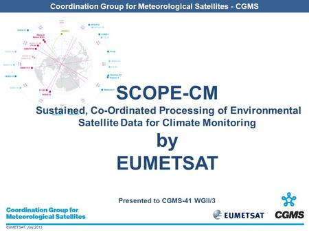 EUMETSAT, July 2013 Coordination Group for Meteorological Satellites - CGMS SCOPE-CM Sustained, Co-Ordinated Processing of Environmental Satellite Data.