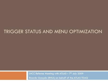 TRIGGER STATUS AND MENU OPTIMIZATION LHCC Referee Meeting with ATLAS – 7 th July 2009 Ricardo Gonçalo (RHUL) on behalf of the ATLAS TDAQ.