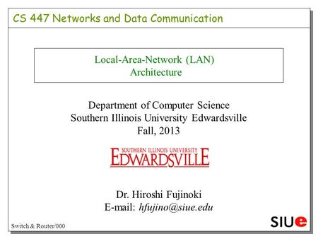 Local-Area-Network (LAN) Architecture Department of Computer Science Southern Illinois University Edwardsville Fall, 2013 Dr. Hiroshi Fujinoki E-mail: