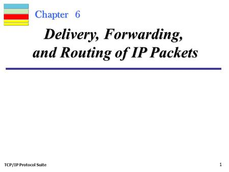 TCP/IP Protocol Suite 1 Chapter 6 Delivery, Forwarding, and Routing of IP Packets.