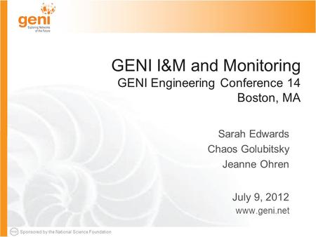 Sponsored by the National Science Foundation GENI I&M and Monitoring GENI Engineering Conference 14 Boston, MA Sarah Edwards Chaos Golubitsky Jeanne Ohren.