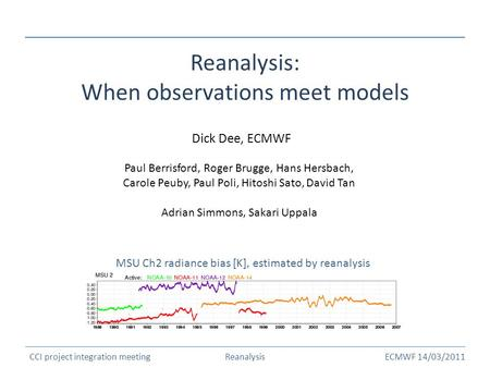 ECMWF 14/03/2011 Reanalysis: When observations meet models Dick Dee, ECMWF MSU Ch2 radiance bias [K], estimated by reanalysis CCI project integration meetingReanalysis.