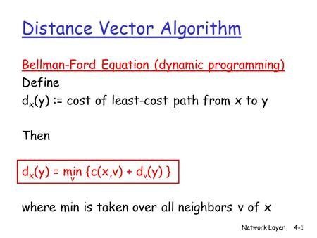 Network Layer4-1 Distance Vector Algorithm Bellman-Ford Equation (dynamic programming) Define d x (y) := cost of least-cost path from x to y Then d x (y)