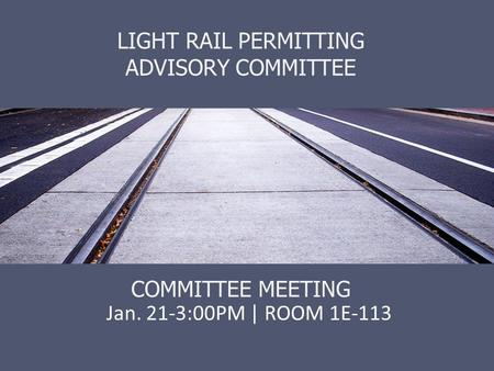 LIGHT RAIL PERMITTING ADVISORY COMMITTEE COMMITTEE MEETING Jan. 21-3:00PM | ROOM 1E-113.