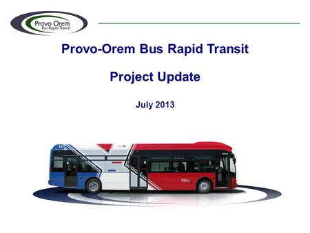 Provo-Orem Bus Rapid Transit Project Update July 2013.