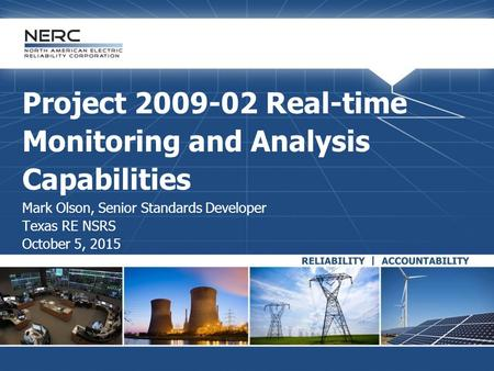 Project 2009-02 Real-time Monitoring and Analysis Capabilities Mark Olson, Senior Standards Developer Texas RE NSRS October 5, 2015.