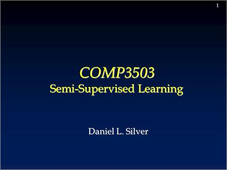 1 COMP3503 Semi-Supervised Learning COMP3503 Semi-Supervised Learning Daniel L. Silver.