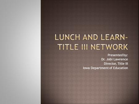Presented by: Dr. Jobi Lawrence Director, Title III Iowa Department of Education.