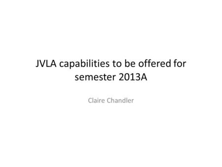 JVLA capabilities to be offered for semester 2013A Claire Chandler.