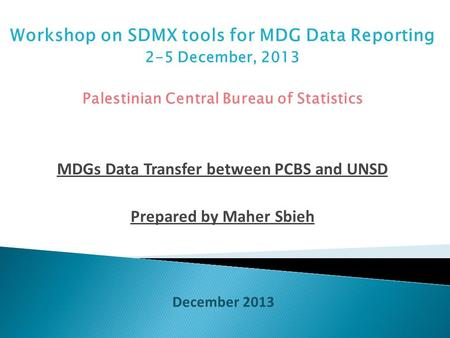 Workshop on SDMX tools for MDG Data Reporting 2-5 December, 2013 Palestinian Central Bureau of Statistics MDGs Data Transfer between PCBS and UNSD Prepared.