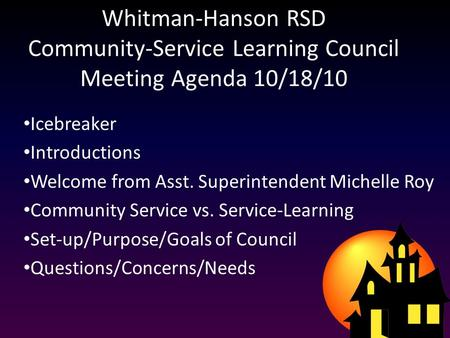 Whitman-Hanson RSD Community-Service Learning Council Meeting Agenda 10/18/10 Icebreaker Introductions Welcome from Asst. Superintendent Michelle Roy Community.