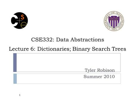 CSE332: Data Abstractions Lecture 6: Dictionaries; Binary Search Trees Tyler Robison Summer 2010 1.