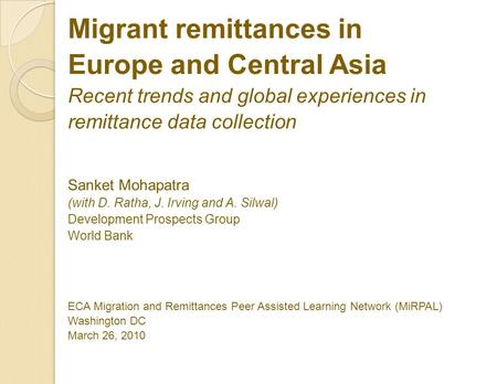 Migrant remittances in Europe and Central Asia Recent trends and global experiences in remittance data collection Sanket Mohapatra (with D. Ratha, J. Irving.
