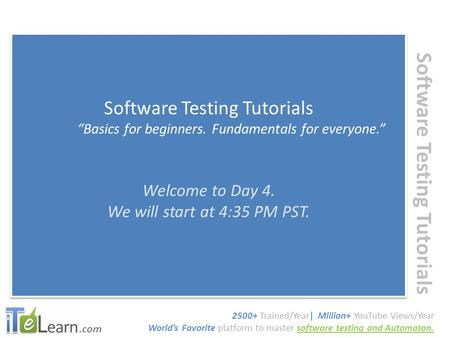".com Software Testing Tutorials ""Basics for beginners. Fundamentals for everyone."" Welcome to Day 4. We will start at 4:35 PM PST. Software Testing Tutorials."