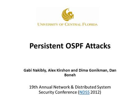 Persistent OSPF Attacks Gabi Nakibly, Alex Kirshon and Dima Gonikman, Dan Boneh 19th Annual Network & Distributed System Security Conference (NDSS 2012)NDSS.