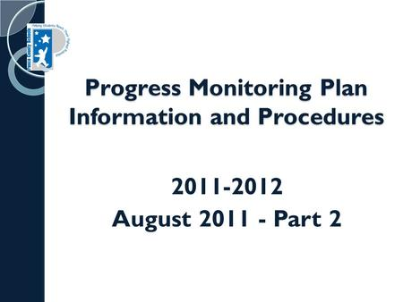 Progress Monitoring Plan Information and Procedures 2011-2012 August 2011 - Part 2.