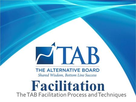 Facilitation  The TAB Facilitation Process and Techniques.