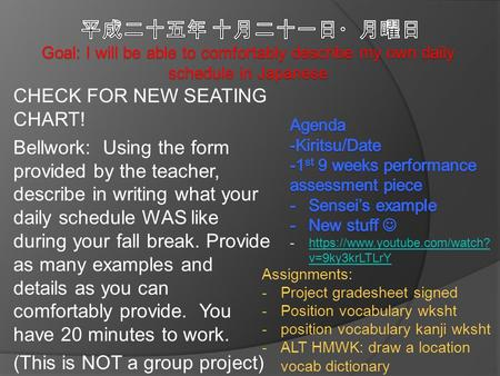CHECK FOR NEW SEATING CHART! Bellwork: Using the form provided by the teacher, describe in writing what your daily schedule WAS like during your fall break.