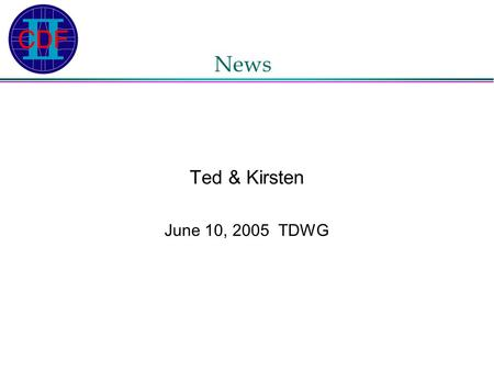 News Ted & Kirsten June 10, 2005 TDWG. Meet Trigger Reps today? Exotic Trigger Reps: Vadim and Oscar doing great work QCD Trigger Rep: Mary herself EWK.