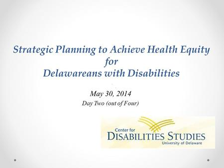 Strategic Planning to Achieve Health Equity for Delawareans with Disabilities May 30, 2014 Day Two (out of Four)