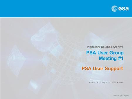 Planetary Science Archive PSA User Group Meeting #1 PSA UG #1  July 2 - 3, 2013  ESAC PSA User Support.