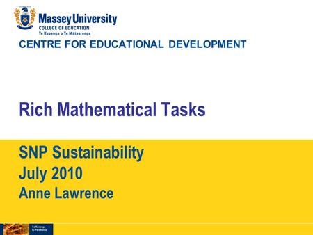 CENTRE FOR EDUCATIONAL DEVELOPMENT Rich Mathematical Tasks SNP Sustainability July 2010 Anne Lawrence.