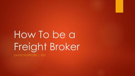 How To be a Freight Broker DAVID NORFORD | 003. FREIGHT BROKER AGENDA  SUMMARY  Location: Online  Lectures: Wed at 7:00 P.M. PST  Team: Build one!