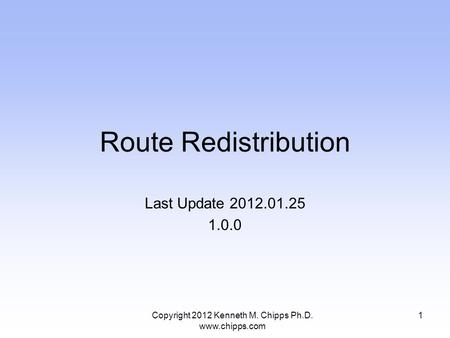 Route Redistribution Last Update 2012.01.25 1.0.0 1Copyright 2012 Kenneth M. Chipps Ph.D. www.chipps.com.