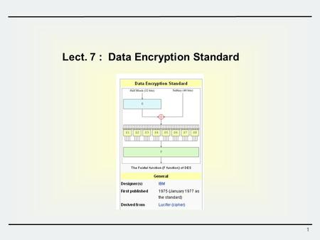 1 Lect. 7 : Data Encryption Standard. 2 Data Encryption Standard (DES)  DES - History 1976 – adopted as a federal standard 1977 – official publication.