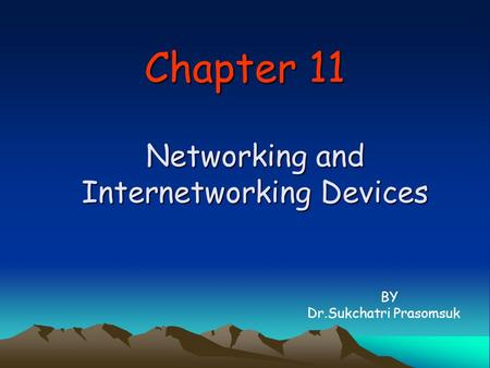 Chapter 11 Networking and Internetworking Devices BY Dr.Sukchatri Prasomsuk.